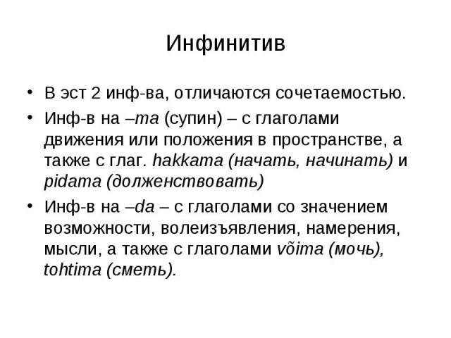 Инфинитив В эст 2 инф-ва, отличаются сочетаемостью.Инф-в на –ma (супин) – с глаголами движения или положения в пространстве, а также с глаг. hakkama (начать, начинать) и pidama (долженствовать)Инф-в на –da – с глаголами со значением возможности, вол…