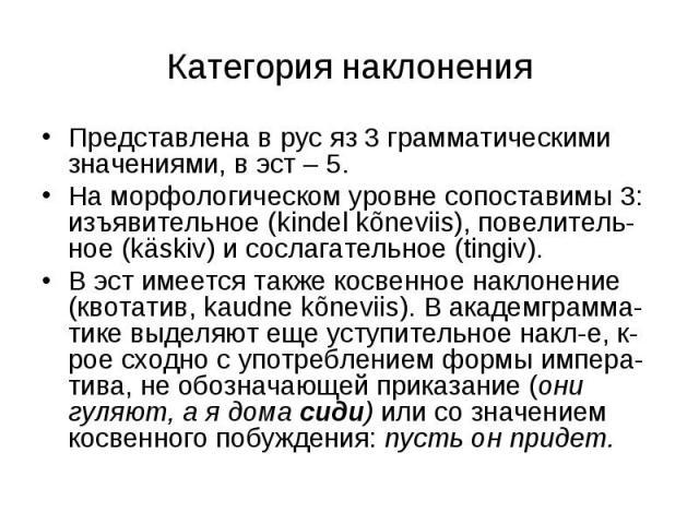 Категория наклонения Представлена в рус яз 3 грамматическими значениями, в эст – 5.На морфологическом уровне сопоставимы 3: изъявительное (kindel kõneviis), повелитель-ное (käskiv) и сослагательное (tingiv). В эст имеется также косвенное наклонение …