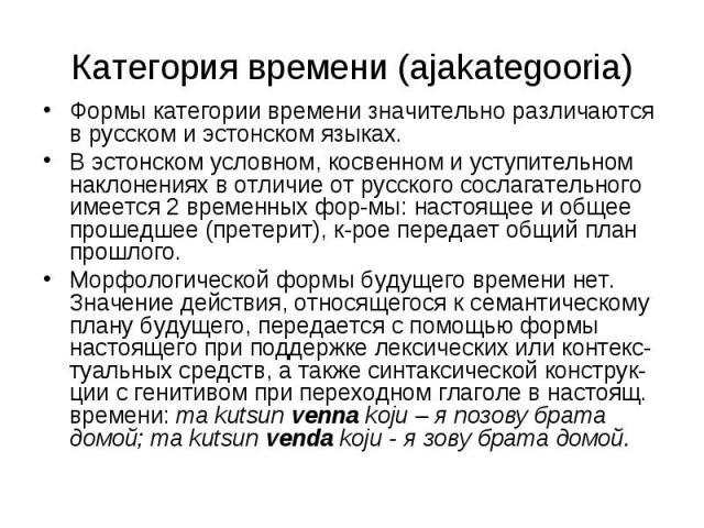 Категория времени (ajakategooria) Формы категории времени значительно различаются в русском и эстонском языках. В эстонском условном, косвенном и уступительном наклонениях в отличие от русского сослагательного имеется 2 временных фор-мы: настоящее и…