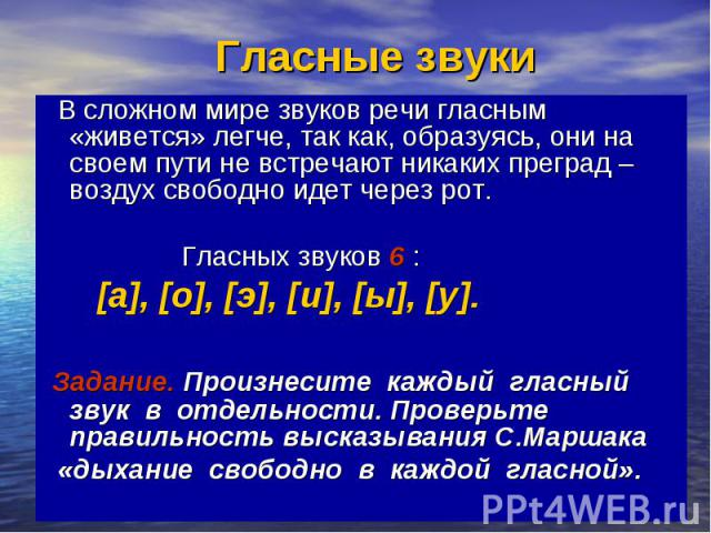 Гласные звуки В сложном мире звуков речи гласным «живется» легче, так как, образуясь, они на своем пути не встречают никаких преград – воздух свободно идет через рот. Гласных звуков 6 : [а], [о], [э], [и], [ы], [у]. Задание. Произнесите каждый гласн…