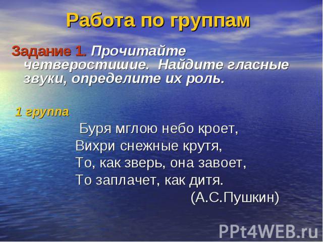 Работа по группам Задание 1. Прочитайте четверостишие. Найдите гласные звуки, определите их роль. 1 группа Буря мглою небо кроет, Вихри снежные крутя, То, как зверь, она завоет, То заплачет, как дитя. (А.С.Пушкин)