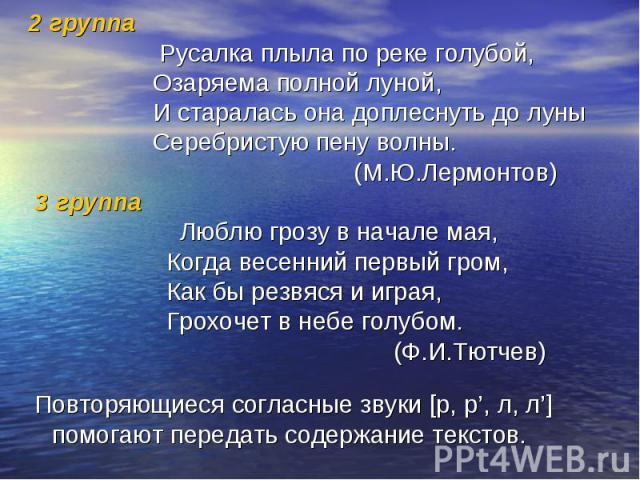 2 группа Русалка плыла по реке голубой, Озаряема полной луной, И старалась она доплеснуть до луны Серебристую пену волны. (М.Ю.Лермонтов) 3 группа Люблю грозу в начале мая, Когда весенний первый гром, Как бы резвяся и играя, Грохочет в небе голубом.…