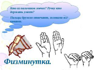 Кто из пальчиков ловчее? Ручку кто держать умеет?Пальцы дружно отвечают, головам