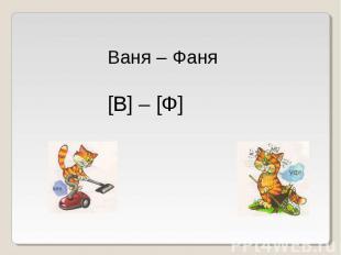 Ваня – Фаня[В] – [Ф]