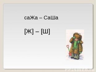 саЖа – СаШа[Ж] – [Ш]
