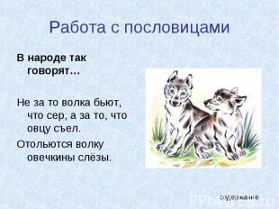 Работа с пословицами В народе так говорят…Не за то волка бьют, что сер, а за то,