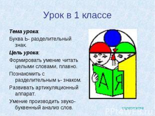 Урок в 1 классе Тема урока: Буква Ь- разделительный знак.Цель урока: Формировать