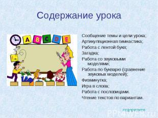 Содержание урока Сообщение темы и цели урока;Артикуляционная гимнастика;Работа с