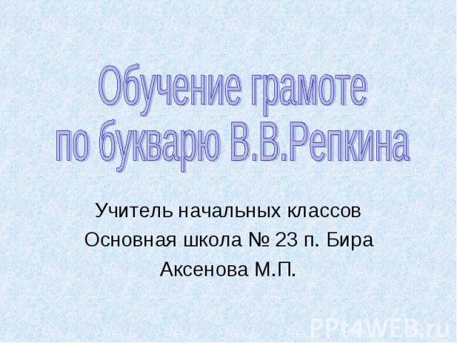 Обучение грамотепо букварю В.В.РепкинаУчитель начальных классовОсновная школа № 23 п. БираАксенова М.П.