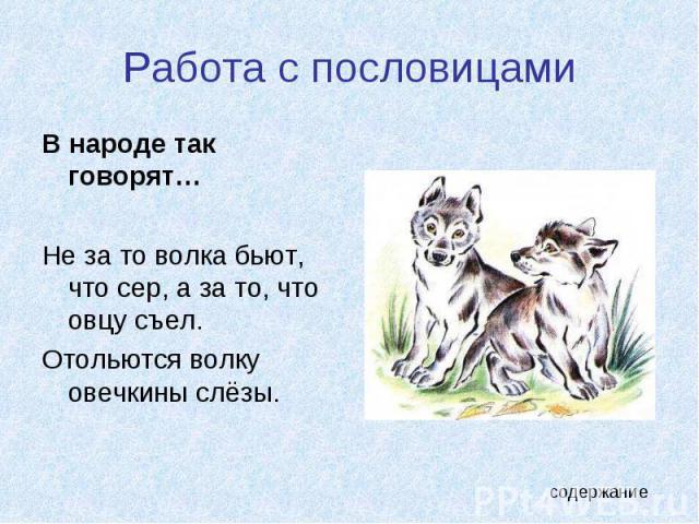 Работа с пословицами В народе так говорят…Не за то волка бьют, что сер, а за то, что овцу съел.Отольются волку овечкины слёзы.