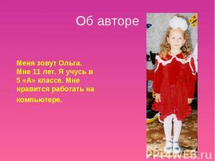 Об авторе Меня зовут Ольга. Мне 11 лет. Я учусь в 5 «А» классе. Мне нравится раб