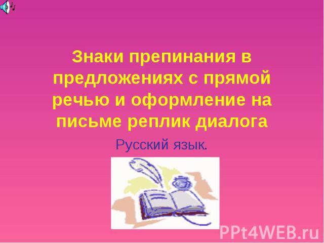Знаки препинания в предложениях с прямой речью и оформление на письме реплик диалога Русский язык.