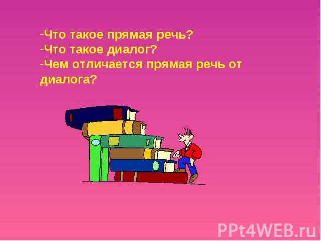 Что такое прямая речь?Что такое диалог?Чем отличается прямая речь от диалога?