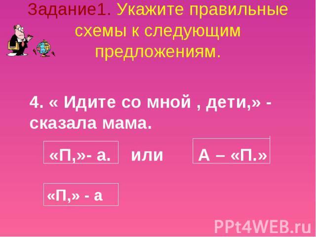 Задание1. Укажите правильные схемы к следующим предложениям. 4. « Идите со мной , дети,» - сказала мама. «П,»- а. или А – «П.»