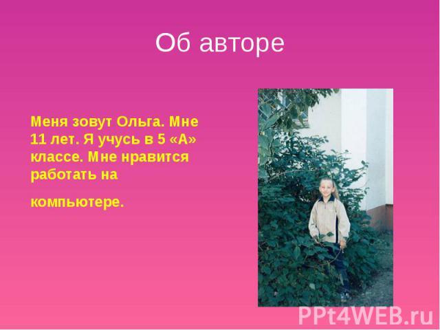 Об авторе Меня зовут Ольга. Мне 11 лет. Я учусь в 5 «А» классе. Мне нравится работать на компьютере.