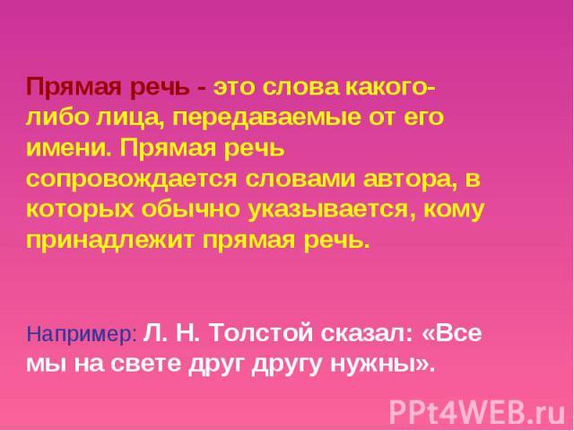 Прямая речь - это слова какого- либо лица, передаваемые от его имени. Прямая речь сопровождается словами автора, в которых обычно указывается, кому принадлежит прямая речь.Например: Л. Н. Толстой сказал: «Все мы на свете друг другу нужны».