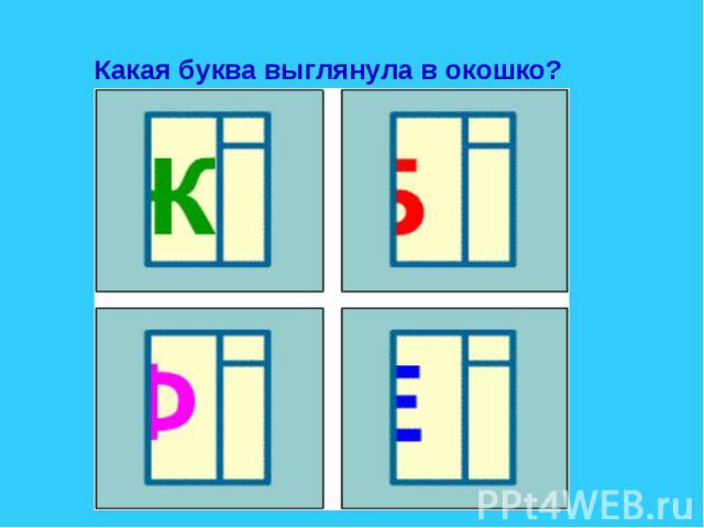 Какая буква выглянула в окошко?