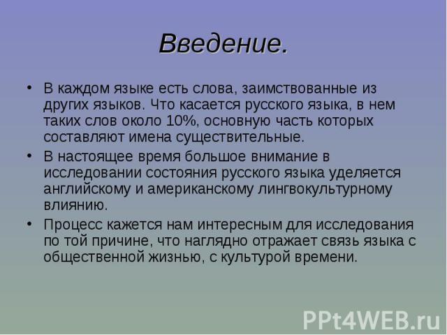Введение. В каждом языке есть слова, заимствованные из других языков. Что касается русского языка, в нем таких слов около 10%, основную часть которых составляют имена существительные. В настоящее время большое внимание в исследовании состояния русск…