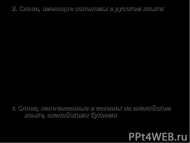 2. Слова, имеющие синонимы в русском языке: Спикер( от англ. speaker) – выступающий с речью;Фитнес (от англ. fit) – стройный, здоровый;Контейнер(от англ.container) – тара, ёмкость;Дизайн (от англ. design) – рисунок, узор;Тинэйджер (от англ. teenager…