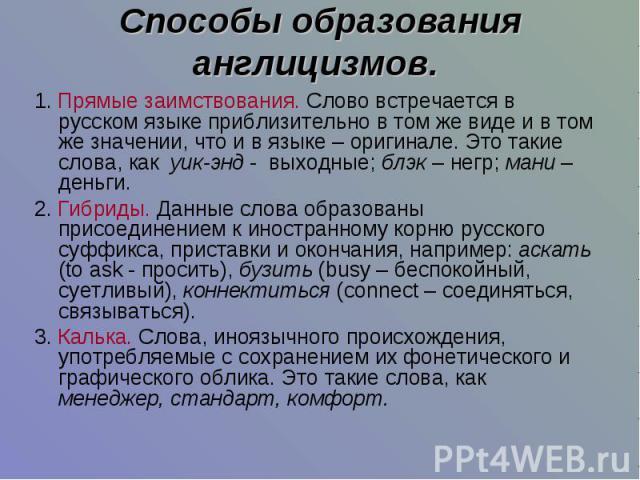Способы образования англицизмов. 1.Прямые заимствования. Слово встречается в русском языке приблизительно в том же виде и в том же значении, что и в языке – оригинале. Это такие слова, как уик-энд - выходные; блэк – негр; мани – деньги.2.Гибриды. …