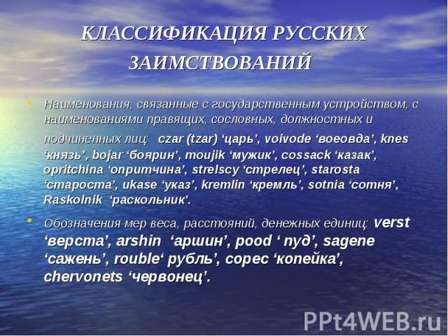 КЛАССИФИКАЦИЯ РУССКИХ ЗАИМСТВОВАНИЙ Наименования, связанные с государственным устройством, с наименованиями правящих, сословных, должностных и подчиненных лиц: czar (tzar) 'царь', voivode 'воеовда', knes 'князь', bojar 'боярин', moujik 'мужик', cos…
