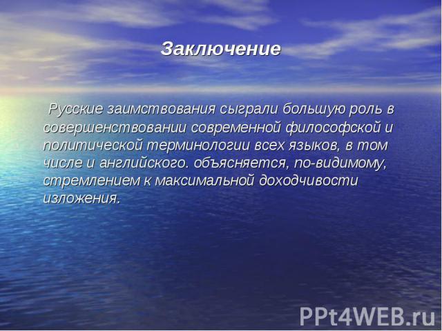 Заключение Русские заимствования сыграли большую роль в совершенствовании современной философской и политической терминологии всех языков, в том числе и английского. объясняется, по-видимому, стремлением к максимальной доходчивости изложения.
