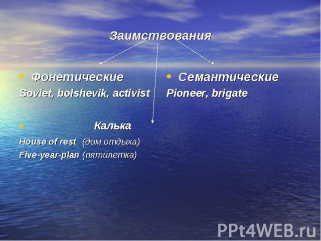 Заимствования ФонетическиеSoviet, bolshevik, activist КалькаHouse of rest (дом отдыха)Five-year-plan (пятилетка)СемантическиеPioneer, brigate