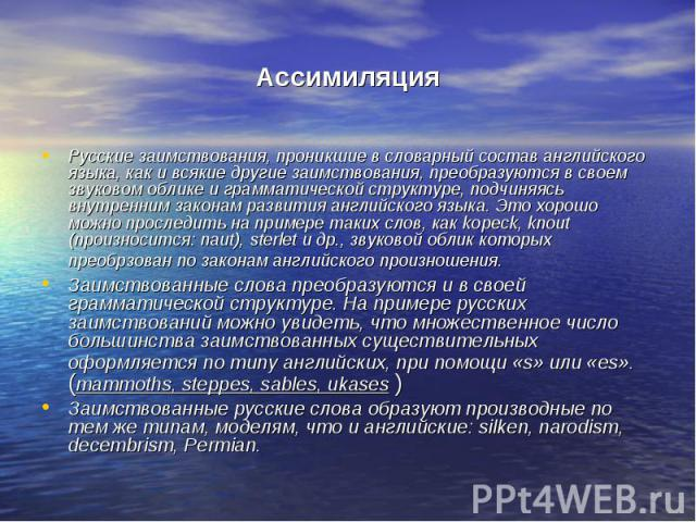 Ассимиляция Русские заимствования, проникшие в словарный состав английского языка, как и всякие другие заимствования, преобразуются в своем звуковом облике и грамматической структуре, подчиняясь внутренним законам развития английского языка. Это хор…