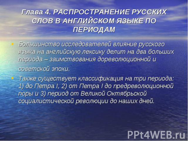 Глава 4. РАСПРОСТРАНЕНИЕ РУССКИХ СЛОВ В АНГЛИЙСКОМ ЯЗЫКЕ ПО ПЕРИОДАМ Большинство исследователей влияние русского языка на английскую лексику делит на два больших периода – заимствования дореволюционной и советской эпохи. Также существует классификац…