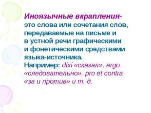 Иноязычные вкрапления- это слова или сочетания слов, передаваемые на письме ив у