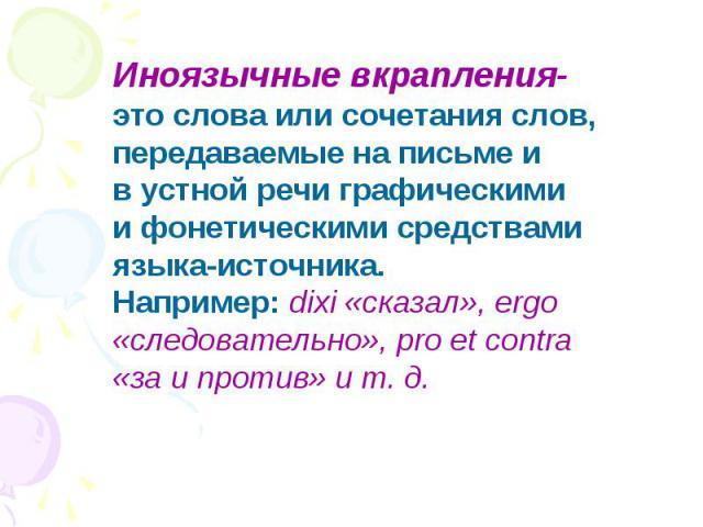 Иноязычные вкрапления- это слова или сочетания слов, передаваемые на письме ив устной речи графическимии фонетическими средствами языка-источника.Например: dixi «сказал», ergo «следовательно», pro et contra «за и против» и т. д.