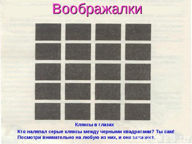 Воображалки Кляксы в глазахКто наляпал серые кляксы между черными квадратами? Ты сам! Посмотри внимательно на любую из них, и она исчезнет.