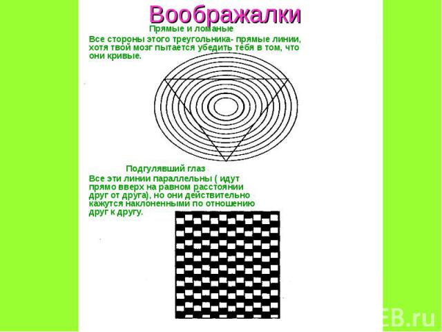 Воображалки Прямые и ломаныеВсе стороны этого треугольника- прямые линии, хотя твой мозг пытается убедить тебя в том, что они кривые.Подгулявший глазВсе эти линии параллельны ( идут прямо вверх на равном расстоянии друг от друга), но они действитель…