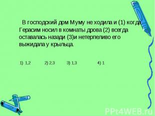 В господский дом Муму не ходила и (1) когда Герасим носил в комнаты дрова (2) вс