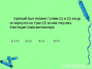 Крепкий был человек Гуляев (1) и (2) когда он вернулся на Урал (3) за ним тянула