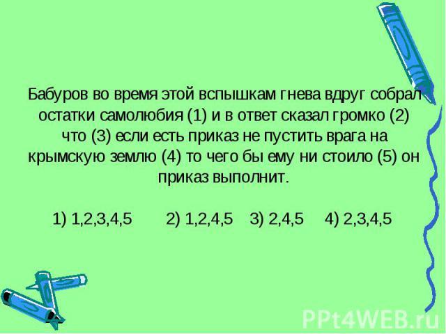 Бабуров во время этой вспышкам гнева вдруг собрал остатки самолюбия (1) и в ответ сказал громко (2) что (3) если есть приказ не пустить врага на крымскую землю (4) то чего бы ему ни стоило (5) он приказ выполнит.1) 1,2,3,4,5 2) 1,2,4,5 3) 2,4,5 4) 2,3,4,5