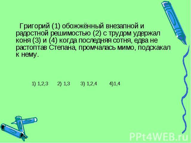 Григорий (1) обожжённый внезапной и радостной решимостью (2) с трудом удержал коня (3) и (4) когда последняя сотня, едва не растоптав Степана, промчалась мимо, подскакал к нему. 1) 1,2,3 2) 1,3 3) 1,2,4 4)1,4