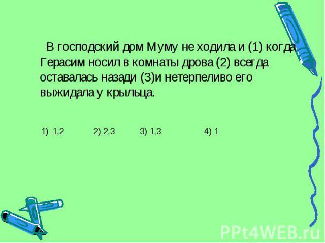 В господский дом Муму не ходила и (1) когда Герасим носил в комнаты дрова (2) всегда оставалась назади (3)и нетерпеливо его выжидала у крыльца. 1) 1,2 2) 2,3 3) 1,3 4) 1