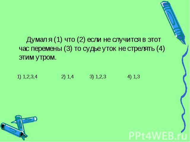 Думал я (1) что (2) если не случится в этот час перемены (3) то судье уток не стрелять (4) этим утром. 1) 1,2,3,4 2) 1,4 3) 1,2,3 4) 1,3