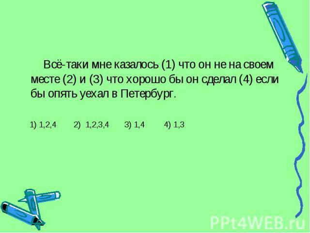 Всё-таки мне казалось (1) что он не на своем месте (2) и (3) что хорошо бы он сделал (4) если бы опять уехал в Петербург. 1) 1,2,4 2) 1,2,3,4 3) 1,4 4) 1,3