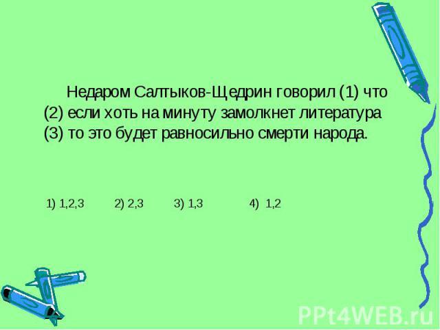 Недаром Салтыков-Щедрин говорил (1) что (2) если хоть на минуту замолкнет литература (3) то это будет равносильно смерти народа. 1) 1,2,3 2) 2,3 3) 1,3 4) 1,2