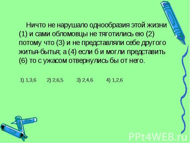 Ничто не нарушало однообразия этой жизни (1) и сами обломовцы не тяготились ею (2) потому что (3) и не представляли себе другого житья-бытья; а (4) если б и могли представить (6) то с ужасом отвернулись бы от него. 1) 1,3,6 2) 2,6,5 3) 2,4,6 4) 1,2,6