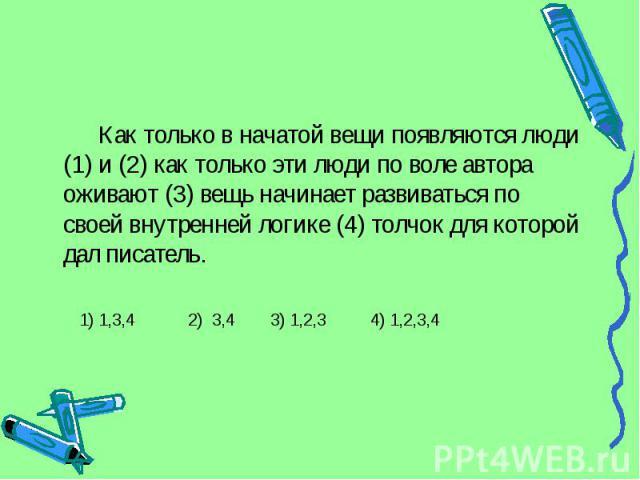 Как только в начатой вещи появляются люди (1) и (2) как только эти люди по воле автора оживают (3) вещь начинает развиваться по своей внутренней логике (4) толчок для которой дал писатель. 1) 1,3,4 2) 3,4 3) 1,2,3 4) 1,2,3,4