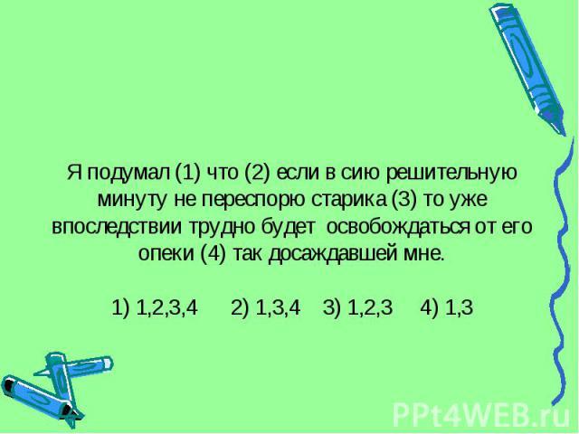 Я подумал (1) что (2) если в сию решительную минуту не переспорю старика (3) то уже впоследствии трудно будет освобождаться от его опеки (4) так досаждавшей мне.1) 1,2,3,4 2) 1,3,4 3) 1,2,3 4) 1,3