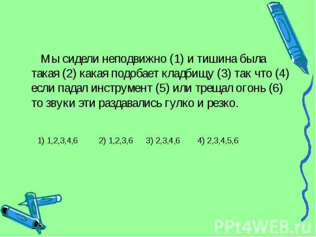 Мы сидели неподвижно (1) и тишина была такая (2) какая подобает кладбищу (3) так что (4) если падал инструмент (5) или трещал огонь (6) то звуки эти раздавались гулко и резко. 1) 1,2,3,4,6 2) 1,2,3,6 3) 2,3,4,6 4) 2,3,4,5,6