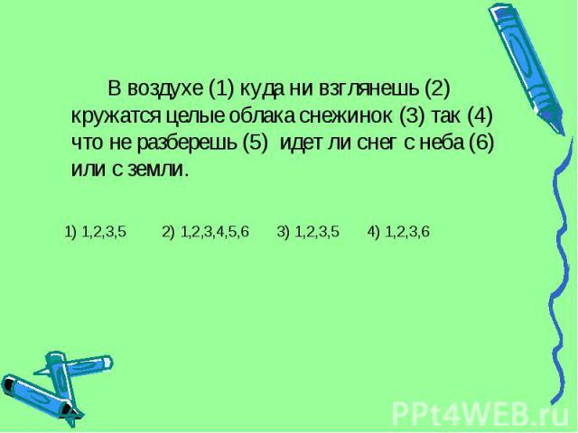 В воздухе (1) куда ни взглянешь (2) кружатся целые облака снежинок (3) так (4) что не разберешь (5) идет ли снег с неба (6) или с земли. 1) 1,2,3,5 2) 1,2,3,4,5,6 3) 1,2,3,5 4) 1,2,3,6