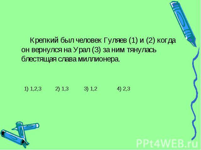 Крепкий был человек Гуляев (1) и (2) когда он вернулся на Урал (3) за ним тянулась блестящая слава миллионера. 1) 1,2,3 2) 1,3 3) 1,2 4) 2,3