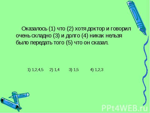 Оказалось (1) что (2) хотя доктор и говорил очень складно (3) и долго (4) никак нельзя было передать того (5) что он сказал. 1) 1,2,4,5 2) 1,4 3) 1,5 4) 1,2,3