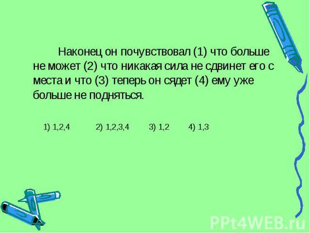 Наконец он почувствовал (1) что больше не может (2) что никакая сила не сдвинет его с места и что (3) теперь он сядет (4) ему уже больше не подняться. 1) 1,2,4 2) 1,2,3,4 3) 1,2 4) 1,3