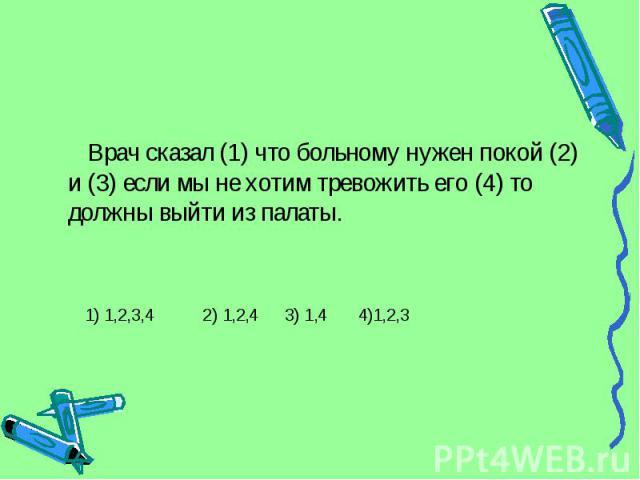 Врач сказал (1) что больному нужен покой (2) и (3) если мы не хотим тревожить его (4) то должны выйти из палаты. 1) 1,2,3,4 2) 1,2,4 3) 1,4 4)1,2,3
